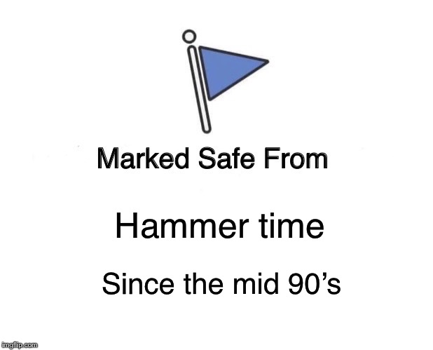 Marked Safe From Meme | Hammer time Since the mid 90's | image tagged in memes,marked safe from | made w/ Imgflip meme maker