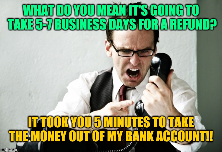 Man on the phone |  WHAT DO YOU MEAN IT'S GOING TO TAKE 5-7 BUSINESS DAYS FOR A REFUND? IT TOOK YOU 5 MINUTES TO TAKE THE MONEY OUT OF MY BANK ACCOUNT!! | image tagged in angry man on phone | made w/ Imgflip meme maker