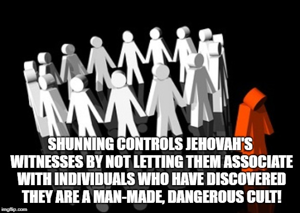 TRUTH OF SHUNNING | SHUNNING CONTROLS JEHOVAH'S WITNESSES BY NOT LETTING THEM ASSOCIATE WITH INDIVIDUALS WHO HAVE DISCOVERED THEY ARE A MAN-MADE, DANGEROUS CULT | image tagged in jehovah's witness,cult,religion,anti-religion,anti-religious,christian | made w/ Imgflip meme maker