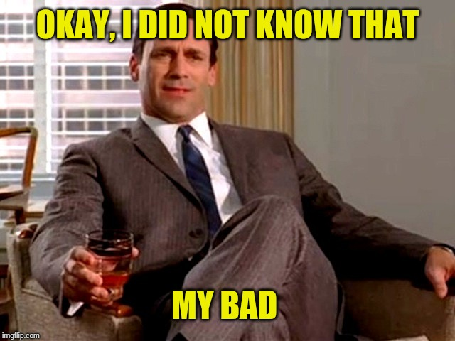 Don Draper | OKAY, I DID NOT KNOW THAT MY BAD | image tagged in don draper | made w/ Imgflip meme maker