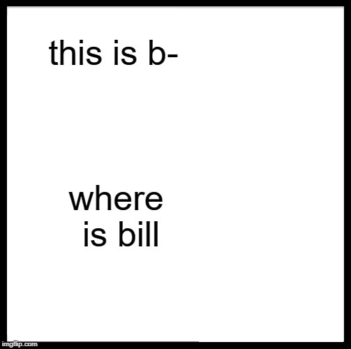 Be Like Bill Meme | this is b- where is bill | image tagged in memes,be like bill | made w/ Imgflip meme maker