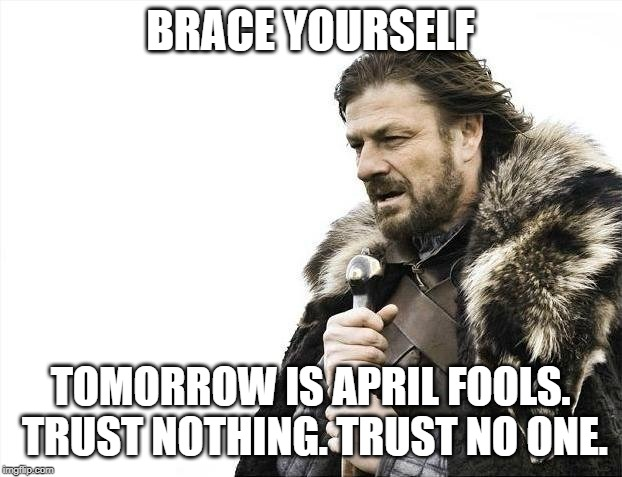 Brace Yourselves X is Coming |  BRACE YOURSELF; TOMORROW IS APRIL FOOLS. TRUST NOTHING. TRUST NO ONE. | image tagged in memes,brace yourselves x is coming,april fools day,trust no one,trust nothing | made w/ Imgflip meme maker