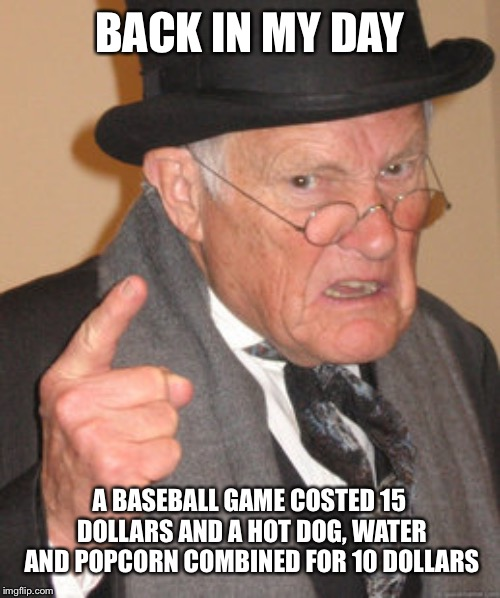 Back In My Day |  BACK IN MY DAY; A BASEBALL GAME COSTED 15 DOLLARS AND A HOT DOG, WATER AND POPCORN COMBINED FOR 10 DOLLARS | image tagged in memes,back in my day | made w/ Imgflip meme maker