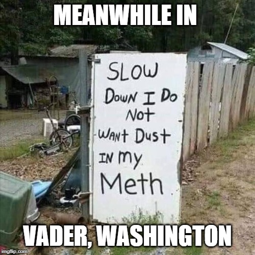 Meanwhile in Vader, Washington | MEANWHILE IN VADER, WASHINGTON | image tagged in washington,vader,meth,washington state,drugs,rednecks | made w/ Imgflip meme maker