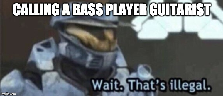 Wait that's illegal | CALLING A BASS PLAYER GUITARIST | image tagged in wait thats illegal | made w/ Imgflip meme maker