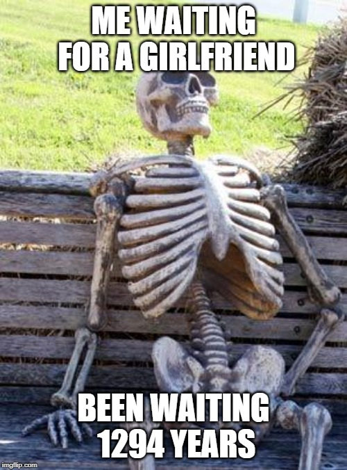 Waiting Skeleton Meme | ME WAITING FOR A GIRLFRIEND BEEN WAITING 1294 YEARS | image tagged in memes,waiting skeleton | made w/ Imgflip meme maker