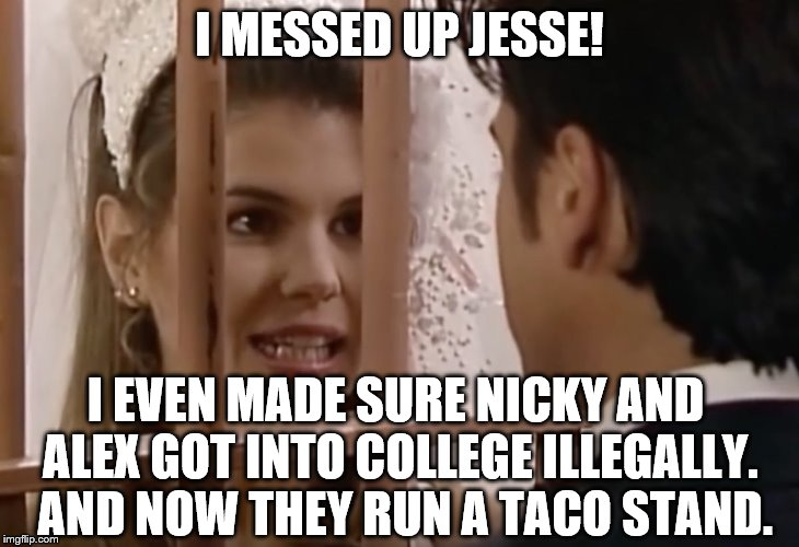 Aunt Becky even illegally got Nicky and Alex into college |  I MESSED UP JESSE! I EVEN MADE SURE NICKY AND ALEX GOT INTO COLLEGE ILLEGALLY.  AND NOW THEY RUN A TACO STAND. | image tagged in lori loughlin as aunt becky | made w/ Imgflip meme maker