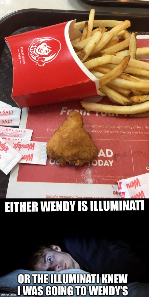EITHER WENDY IS ILLUMINATI OR THE ILLUMINATI KNEW I WAS GOING TO WENDY'S | image tagged in insomnia,memes,funny,illuminati,illuminati confirmed,illuminati is watching | made w/ Imgflip meme maker