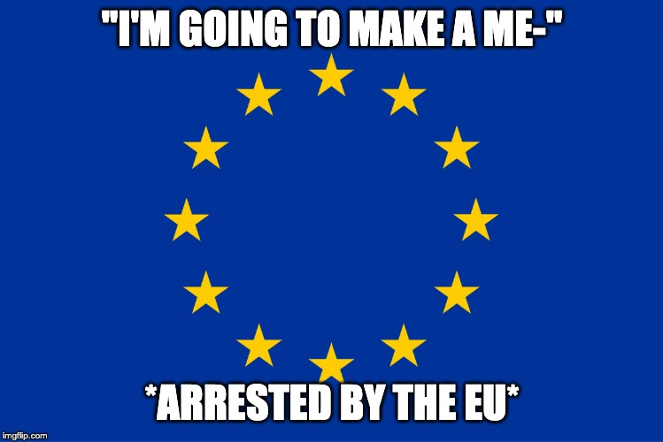 "Article 13 Was Approved | ""I'M GOING TO MAKE A ME-"" *ARRESTED BY THE EU* 