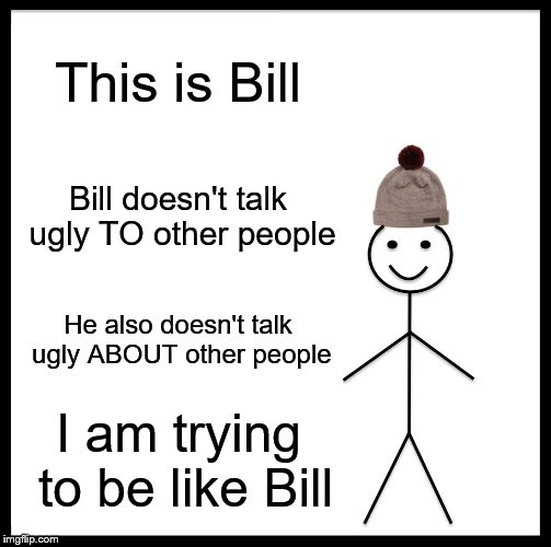 Be Like Bill |  This is Bill; Bill doesn't talk ugly TO other people; He also doesn't talk ugly ABOUT other people; I am trying to be like Bill | image tagged in memes,be like bill | made w/ Imgflip meme maker