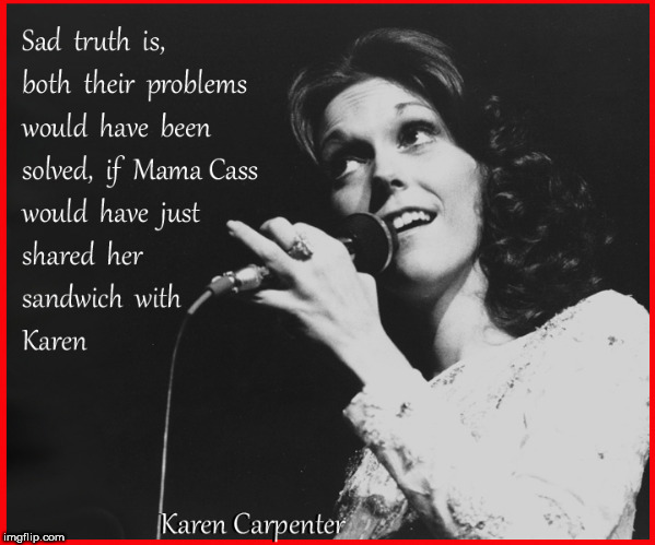 Cass - Carpenter- problem solved | image tagged in mama cass,karen carpenter,lol so funny,funny memes,humor,dark humor | made w/ Imgflip meme maker