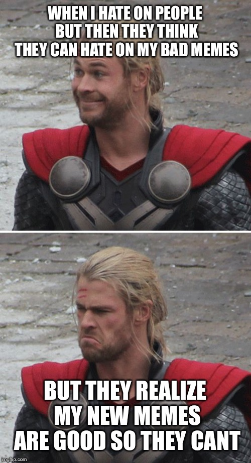 Thor happy then sad | WHEN I HATE ON PEOPLE BUT THEN THEY THINK THEY CAN HATE ON MY BAD MEMES BUT THEY REALIZE MY NEW MEMES ARE GOOD SO THEY CANT | image tagged in thor happy then sad | made w/ Imgflip meme maker