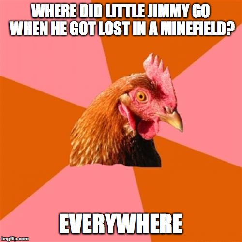 What did you expect? | WHERE DID LITTLE JIMMY GO WHEN HE GOT LOST IN A MINEFIELD? EVERYWHERE | image tagged in memes,anti joke chicken,funny,mine,explosion,dark humor | made w/ Imgflip meme maker