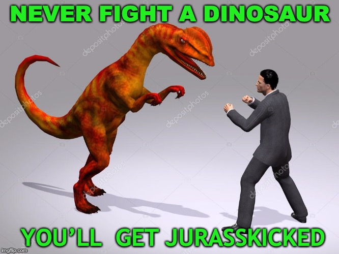Don't Want To Be Extinct? |  NEVER FIGHT A DINOSAUR; YOU'LL  GET JURASSKICKED | image tagged in dinosaur,fight,jurassic park | made w/ Imgflip meme maker