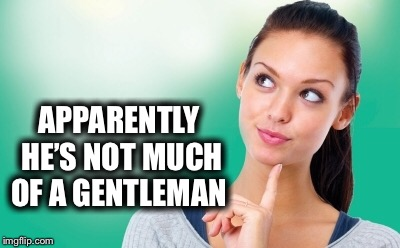 APPARENTLY HE'S NOT MUCH OF A GENTLEMAN | made w/ Imgflip meme maker