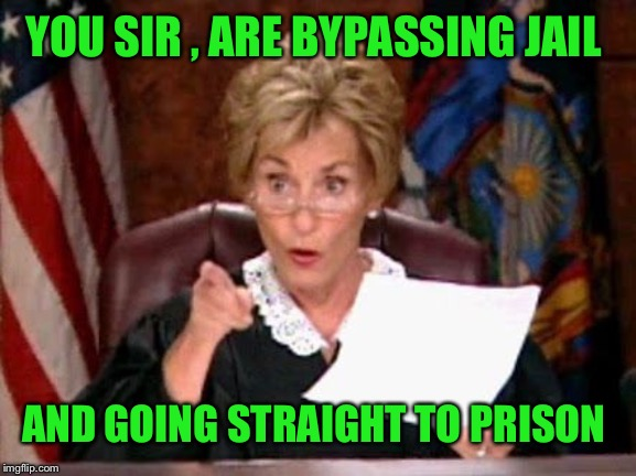 Judge Judy | YOU SIR , ARE BYPASSING JAIL AND GOING STRAIGHT TO PRISON | image tagged in judge judy | made w/ Imgflip meme maker