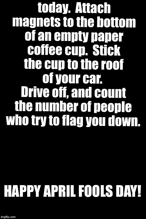 Blank | Pro Tip for today.  Attach magnets to the bottom of an empty paper coffee cup.  Stick the cup to the roof of your car.  Drive off, and count | image tagged in blank | made w/ Imgflip meme maker