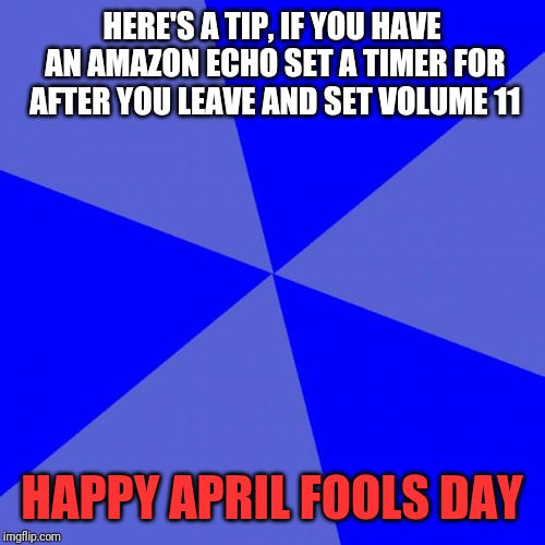 Blank Blue Background | HERE'S A TIP, IF YOU HAVE AN AMAZON ECHO SET A TIMER FOR AFTER YOU LEAVE AND SET VOLUME 11 HAPPY APRIL FOOLS DAY | image tagged in memes,blank blue background | made w/ Imgflip meme maker