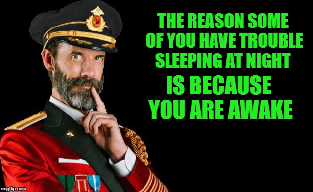 oh yea! | THE REASON SOME OF YOU HAVE TROUBLE SLEEPING AT NIGHT IS BECAUSE YOU ARE AWAKE | image tagged in captain obvious,meme | made w/ Imgflip meme maker