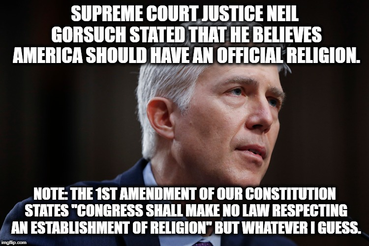 This Is The End Of America | SUPREME COURT JUSTICE NEIL GORSUCH STATED THAT HE BELIEVES AMERICA SHOULD HAVE AN OFFICIAL RELIGION. NOTE: THE 1ST AMENDMENT OF OUR CONSTITU | image tagged in gorsuch,scotus,constitution,first amendment,unamerican,treason | made w/ Imgflip meme maker