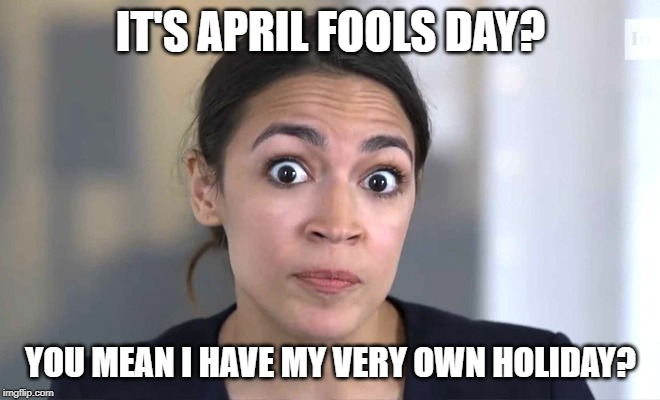 Cortez April Fools | IT'S APRIL FOOLS DAY? YOU MEAN I HAVE MY VERY OWN HOLIDAY? | image tagged in alexandria ocasio-cortez,april fools | made w/ Imgflip meme maker
