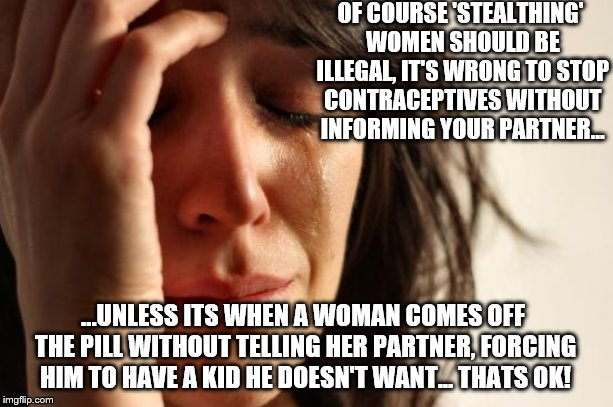 Sexist Stealthing Laws | OF COURSE 'STEALTHING' WOMEN SHOULD BE ILLEGAL, IT'S WRONG TO STOP CONTRACEPTIVES WITHOUT INFORMING YOUR PARTNER... ...UNLESS ITS WHEN A WOM | image tagged in memes,first world problems,stealth,stealthing,sexism,sexist | made w/ Imgflip meme maker