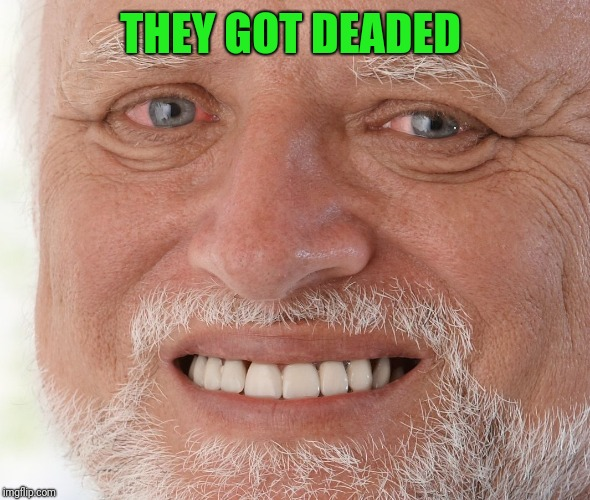 Hide the Pain Harold | THEY GOT DEADED | image tagged in hide the pain harold | made w/ Imgflip meme maker