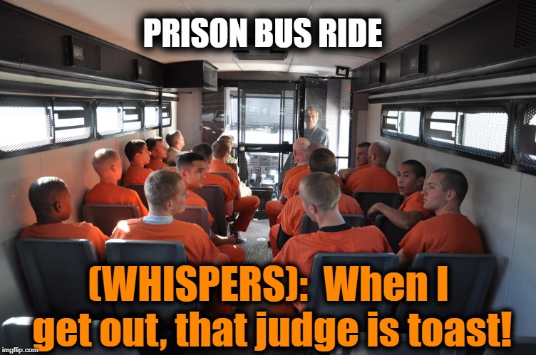 PRISON BUS RIDE (WHISPERS):  When I get out, that judge is toast! | made w/ Imgflip meme maker