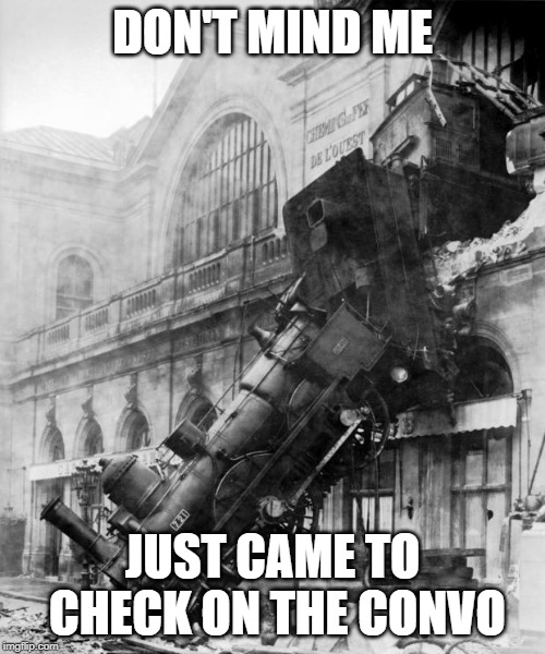 Don't mind me just came to check on the convo |  DON'T MIND ME; JUST CAME TO CHECK ON THE CONVO | image tagged in train crash,thread,conversation,train wreck | made w/ Imgflip meme maker