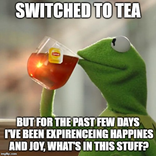 But Thats None Of My Business | SWITCHED TO TEA BUT FOR THE PAST FEW DAYS I'VE BEEN EXPIRENCEING HAPPINES AND JOY, WHAT'S IN THIS STUFF? | image tagged in memes,but thats none of my business,kermit the frog | made w/ Imgflip meme maker