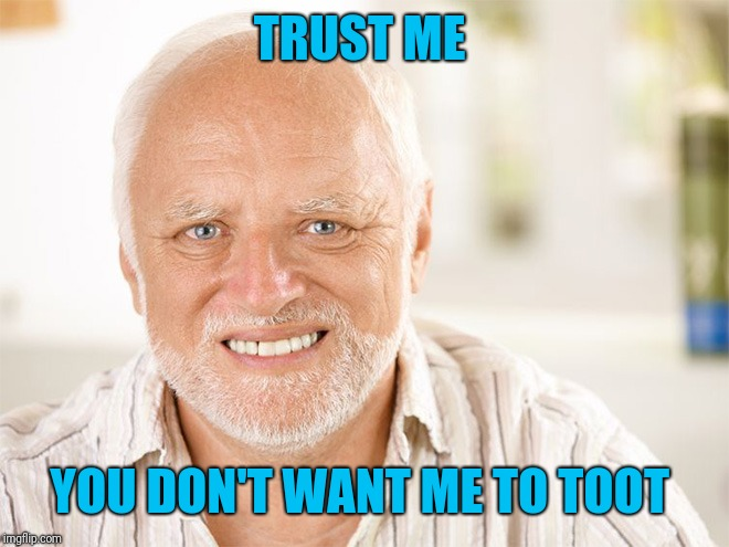 Awkward smiling old man | TRUST ME YOU DON'T WANT ME TO TOOT | image tagged in awkward smiling old man | made w/ Imgflip meme maker