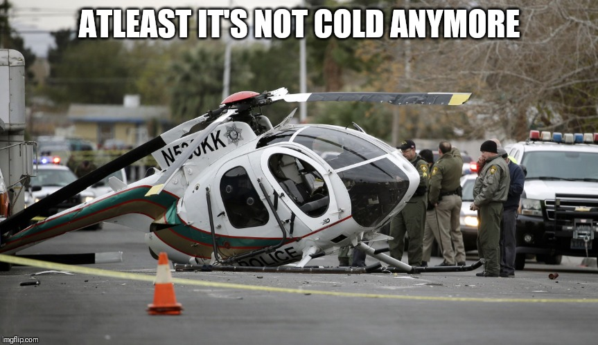 Helicopter crash | ATLEAST IT'S NOT COLD ANYMORE | image tagged in helicopter crash | made w/ Imgflip meme maker