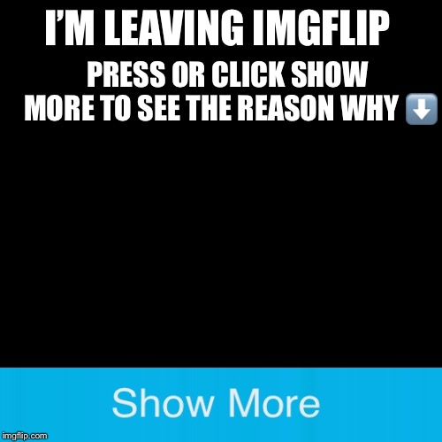 Blank | I'M LEAVING IMGFLIP PRESS OR CLICK SHOW MORE TO SEE THE REASON WHY ⬇️ | image tagged in blank,goodbye,memes | made w/ Imgflip meme maker