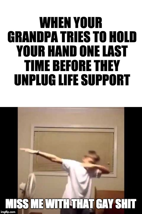 WHEN YOUR GRANDPA TRIES TO HOLD YOUR HAND ONE LAST TIME BEFORE THEY UNPLUG LIFE SUPPORT MISS ME WITH THAT GAY SHIT | image tagged in funny,memes,dark humor,dab,gay,grandpa | made w/ Imgflip meme maker
