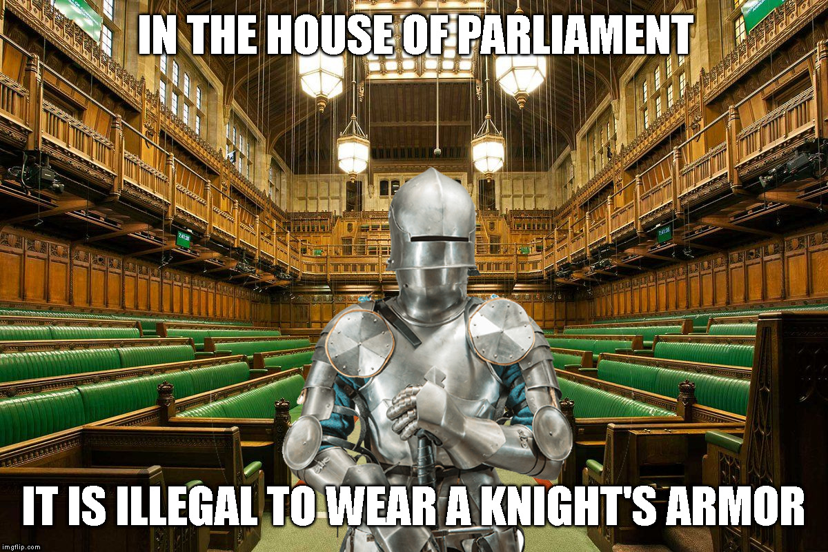 If not the Brexit modalities - at least this one seems clear cut (effective since 1313) | IN THE HOUSE OF PARLIAMENT IT IS ILLEGAL TO WEAR A KNIGHT'S ARMOR | image tagged in memes,aprilfoolsweek,ludicrous laws week | made w/ Imgflip meme maker