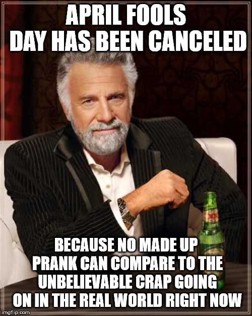 The Most Interesting Man In The World Meme |  APRIL FOOLS DAY HAS BEEN CANCELED; BECAUSE NO MADE UP PRANK CAN COMPARE TO THE UNBELIEVABLE CRAP GOING ON IN THE REAL WORLD RIGHT NOW | image tagged in memes,the most interesting man in the world | made w/ Imgflip meme maker