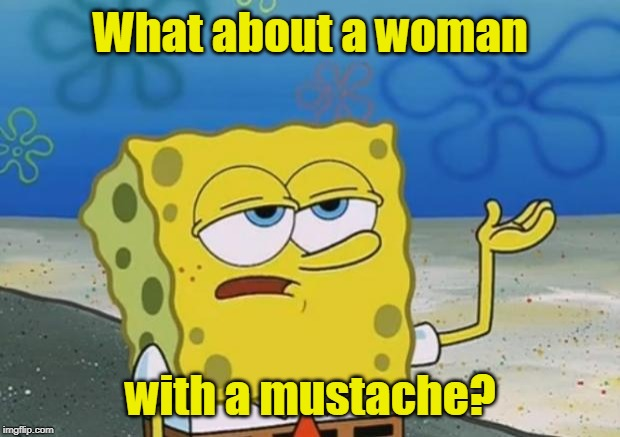 spongebob i'll have you know | What about a woman with a mustache? | image tagged in spongebob i'll have you know | made w/ Imgflip meme maker
