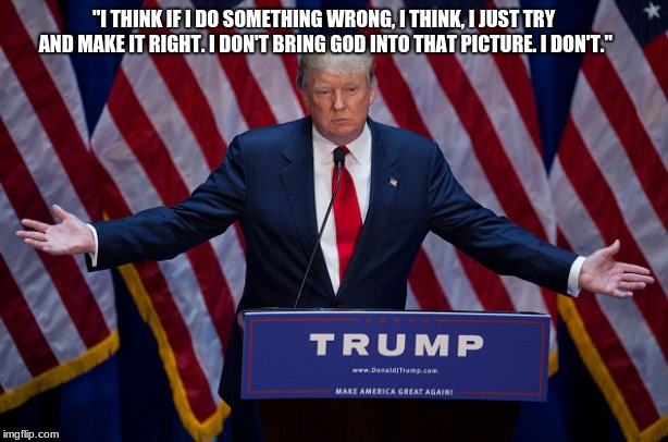 """I THINK IF I DO SOMETHING WRONG, I THINK, I JUST TRY AND MAKE IT RIGHT. I DON'T BRING GOD INTO THAT PICTURE. I DON'T."" 