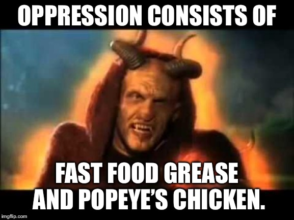 Popeye's Chicken and other bad food | OPPRESSION CONSISTS OF FAST FOOD GREASE AND POPEYE'S CHICKEN. | image tagged in popeyes chicken demon,memes,oppression,popeyes,chicken,food | made w/ Imgflip meme maker