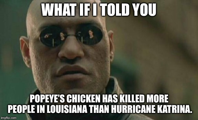 High Cholesterol is the silent killer | WHAT IF I TOLD YOU POPEYE'S CHICKEN HAS KILLED MORE PEOPLE IN LOUISIANA THAN HURRICANE KATRINA. | image tagged in memes,matrix morpheus,hurricane katrina,popeyes,louisiana,chicken | made w/ Imgflip meme maker