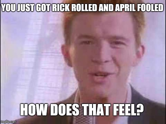 Happy April Fools day!!! | YOU JUST GOT RICK ROLLED AND APRIL FOOLED HOW DOES THAT FEEL? | image tagged in rick roll,april fools day,april fools | made w/ Imgflip meme maker