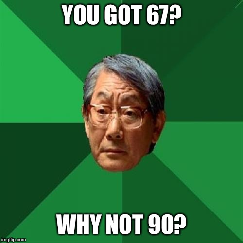 High Expectations Asian Father Meme | YOU GOT 67? WHY NOT 90? | image tagged in memes,high expectations asian father | made w/ Imgflip meme maker