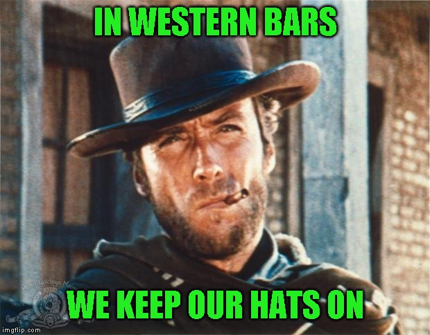 Clint Eastwood | IN WESTERN BARS WE KEEP OUR HATS ON | image tagged in clint eastwood | made w/ Imgflip meme maker