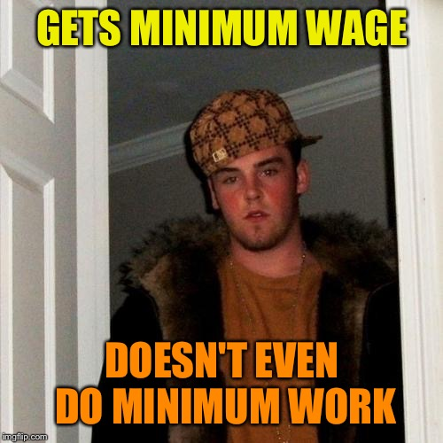 Scumbag Steve Meme | GETS MINIMUM WAGE DOESN'T EVEN DO MINIMUM WORK | image tagged in memes,scumbag steve | made w/ Imgflip meme maker