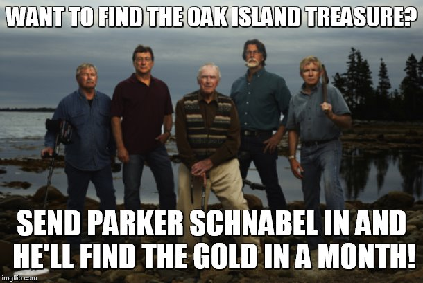 Oak Island | WANT TO FIND THE OAK ISLAND TREASURE? SEND PARKER SCHNABEL IN AND HE'LL FIND THE GOLD IN A MONTH! | image tagged in oak island | made w/ Imgflip meme maker