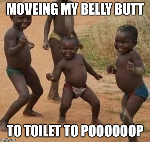 AFRICAN KIDS DANCING | MOVEING MY BELLY BUTT TO TOILET TO POOOOOOP | image tagged in african kids dancing | made w/ Imgflip meme maker