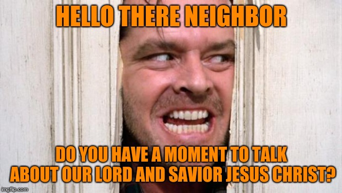 Christian Jack Nicholson | HELLO THERE NEIGHBOR DO YOU HAVE A MOMENT TO TALK ABOUT OUR LORD AND SAVIOR JESUS CHRIST? | image tagged in the shining,christianity,jesus,neighbors | made w/ Imgflip meme maker