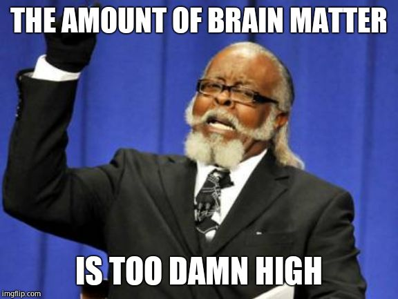 Too Damn High Meme | THE AMOUNT OF BRAIN MATTER IS TOO DAMN HIGH | image tagged in memes,too damn high | made w/ Imgflip meme maker