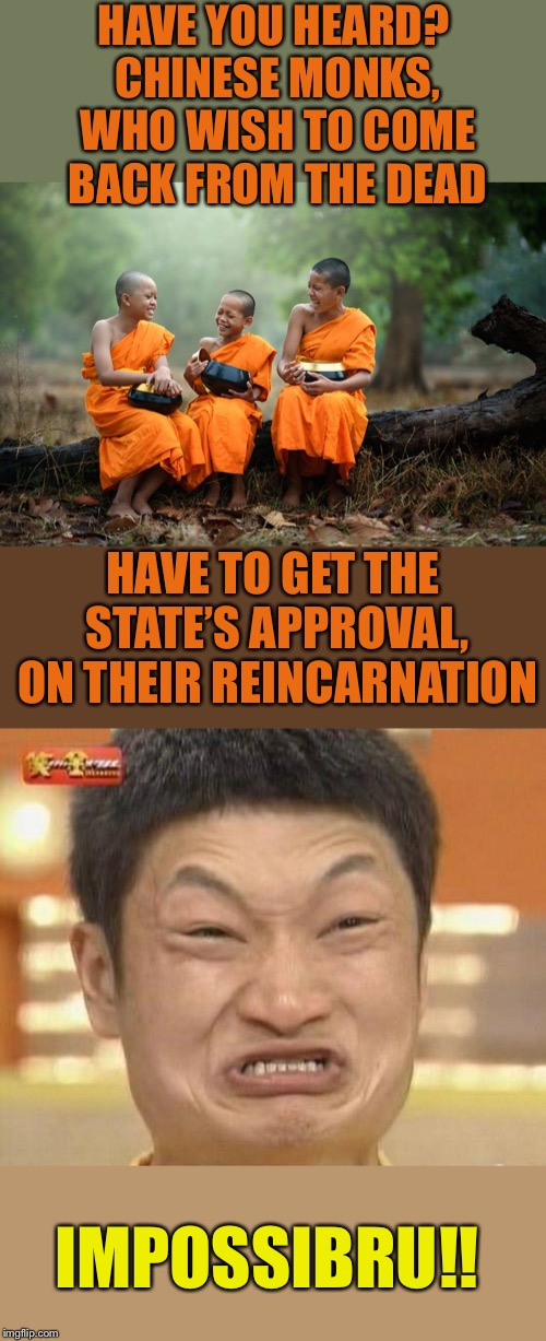 What in reincarnation? Ludicrous Laws week April 1-7th a LordCheesus, Katechuks and SydneyB event |  HAVE YOU HEARD? CHINESE MONKS, WHO WISH TO COME BACK FROM THE DEAD; HAVE TO GET THE STATE'S APPROVAL, ON THEIR REINCARNATION; IMPOSSIBRU!! | image tagged in ludicrouslaws,aprilfoolsweek,chinese,monks memeing,reincarnation,impossibru | made w/ Imgflip meme maker