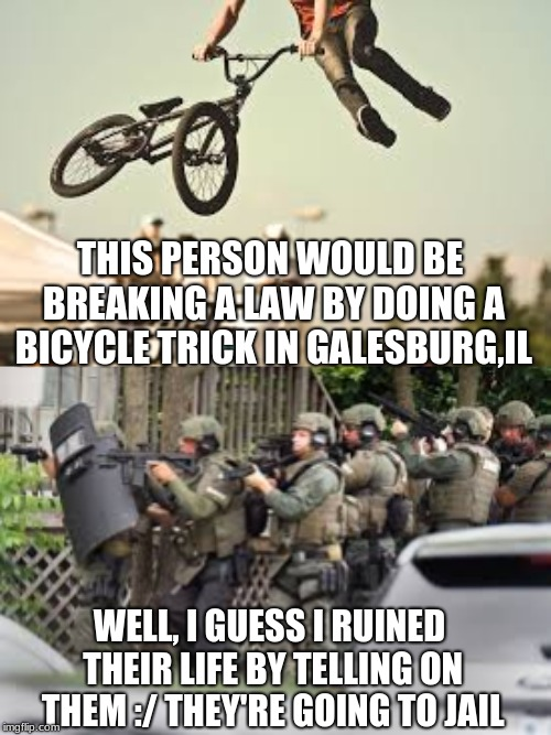 I'm sorry innocent person- Ludicrous Laws week April 1-7th a LordCheesus, Katechuks and SydneyB event | WELL, I GUESS I RUINED THEIR LIFE BY TELLING ON THEM :/ THEY'RE GOING TO JAIL THIS PERSON WOULD BE BREAKING A LAW BY DOING A BICYCLE TRICK I | image tagged in this is the fancy riding law btw,memes,funny | made w/ Imgflip meme maker